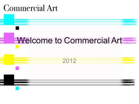 Welcome to Commercial Art 2012. What is Commercial Art? Teaches people how to convey ideas to businesses and consumers using graphic images. Students.