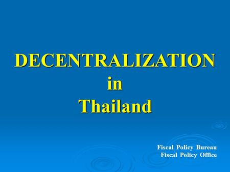 DECENTRALIZATIONinThailand Fiscal Policy Bureau Fiscal Policy Office.