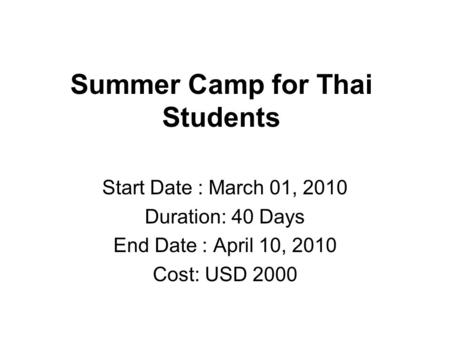 Summer Camp for Thai Students Start Date : March 01, 2010 Duration: 40 Days End Date : April 10, 2010 Cost: USD 2000.