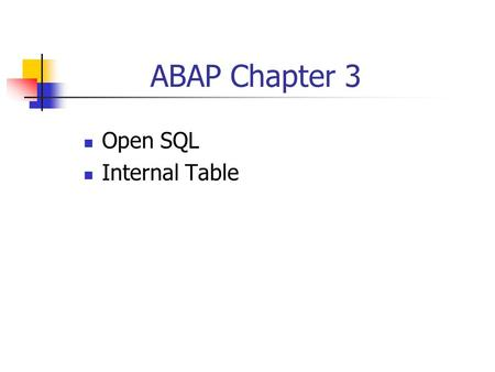 ABAP Chapter 3 Open SQL Internal Table. SAP System : 3 Tier Client/Server DB Server SAP Application Server SAP GUI Presentation Server SAP GUI.