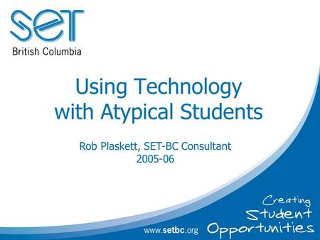 Using Technology with Atypical Students Rob Plaskett, SET-BC Consultant 2005-06.