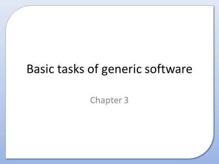 Basic tasks of generic software Chapter 3. Contents This presentation covers the following: – The basic tasks of standard/generic software including: