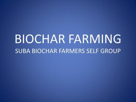 BIOCHAR FARMING SUBA BIOCHAR FARMERS SELF GROUP. Semi arid area, located in Nyanza Province, Kenya along L. Victoria. Population (Viable people to feed):