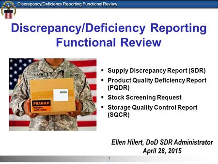 1 Discrepancy/Deficiency Reporting Functional Review Ellen Hilert, <strong>DoD</strong> SDR Administrator April 28, 2015  Supply Discrepancy Report (SDR)  Product Quality.