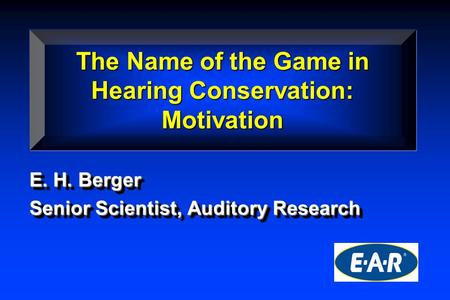 E. H. Berger Senior Scientist, Auditory Research E. H. Berger Senior Scientist, Auditory Research The Name of the Game in Hearing Conservation: Motivation.
