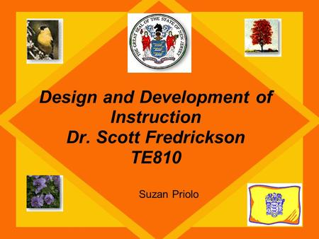 Design and Development of Instruction Dr. Scott Fredrickson TE810 Suzan Priolo.
