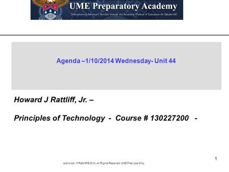 1 Authored - H Rattliiff © 2014. All Rights Reserved. UME Prep Use Only. Agenda –1/10/2014 Wednesday- Unit 44 Howard J Rattliff, Jr. – Principles of Technology.