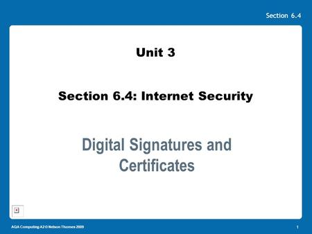 AQA Computing A2 © Nelson Thornes 2009 Section 6.4 1 Unit 3 Section 6.4: Internet Security Digital Signatures and Certificates.