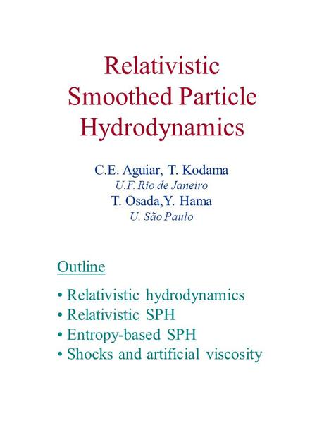 Relativistic Smoothed Particle Hydrodynamics Outline Relativistic hydrodynamics Relativistic SPH Entropy-based SPH Shocks and artificial viscosity C.E.
