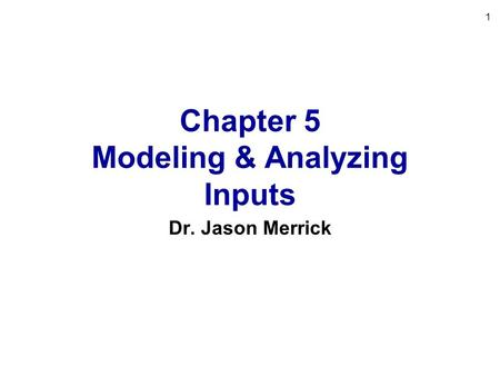 1 Chapter 5 Modeling & Analyzing Inputs Dr. Jason Merrick.