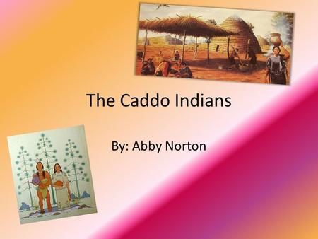 The Caddo Indians By: Abby Norton.