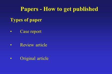 Papers - How to get published Types of paper Case report Review article Original article.