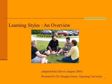 1 Learning Styles : An Overview Adapted from Glover (August 2004) Presented by Dr. Douglas Gosse, Nipissing University.