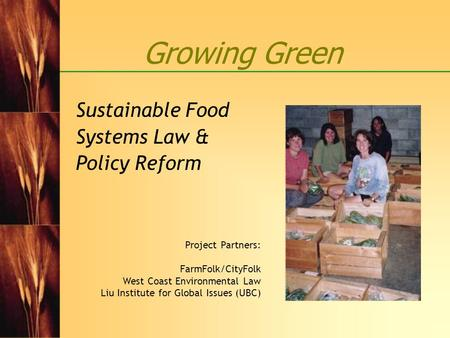 Growing Green Sustainable Food Systems Law & Policy Reform Project Partners: FarmFolk/CityFolk West Coast Environmental Law Liu Institute for Global Issues.