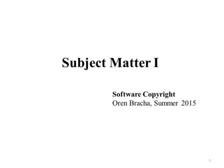Subject Matter I 1 Software Copyright Oren Bracha, Summer 2015.