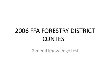 2006 FFA FORESTRY DISTRICT CONTEST General Knowledge test.