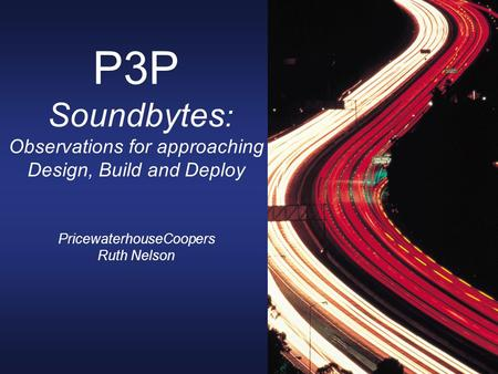 P3P Soundbytes : Observations for approaching Design, Build and Deploy PricewaterhouseCoopers Ruth Nelson.