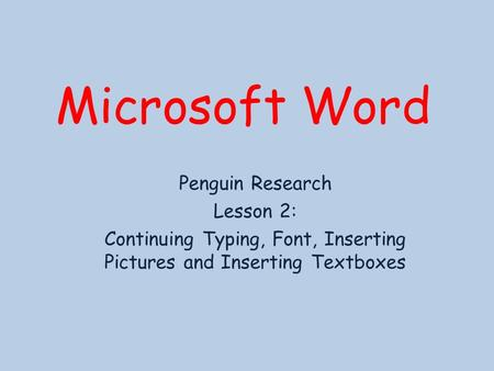 Microsoft Word Penguin Research Lesson 2: Continuing Typing, Font, Inserting Pictures and Inserting Textboxes.