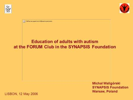 Education of adults with autism at the FORUM Club in the SYNAPSIS Foundation Michał Waligórski SYNAPSIS Foundation Warsaw, Poland LISBON, 12 May 2006.