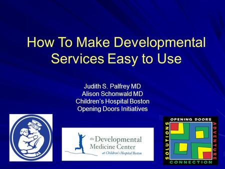 How To Make Developmental Services Easy to Use Judith S. Palfrey MD Alison Schonwald MD Children's Hospital Boston Opening Doors Initiatives.