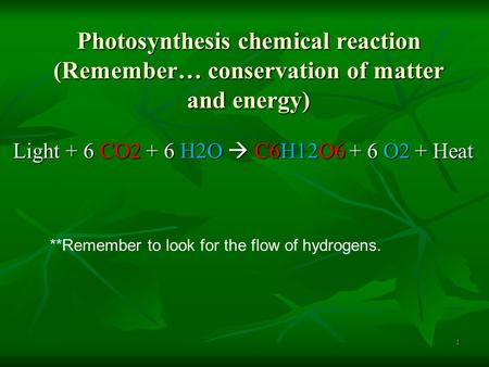 Photosynthesis chemical reaction (Remember… conservation of matter and energy) Light + 6 CO2 + 6 H2O  C6H12O6 + 6 O2 + Heat **Remember to look for the.