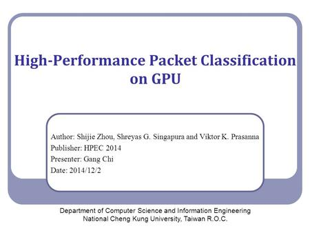 High-Performance Packet Classification on GPU Author: Shijie Zhou, Shreyas G. Singapura and Viktor K. Prasanna Publisher: HPEC 2014 Presenter: Gang Chi.