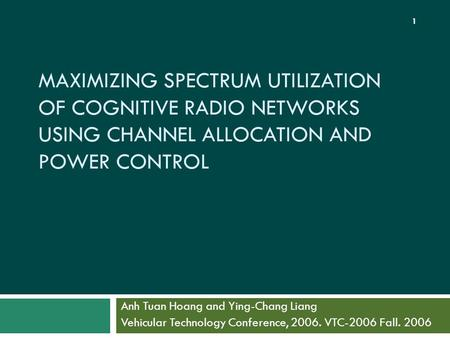 MAXIMIZING SPECTRUM UTILIZATION OF COGNITIVE RADIO NETWORKS USING CHANNEL ALLOCATION AND POWER CONTROL Anh Tuan Hoang and Ying-Chang Liang Vehicular Technology.