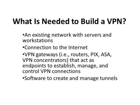 What Is Needed to Build a VPN? An existing network with servers and workstations Connection to the Internet VPN gateways (i.e., routers, PIX, ASA, VPN.