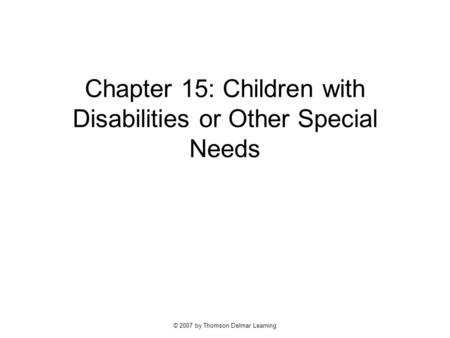 © 2007 by Thomson Delmar Learning Chapter 15: Children with Disabilities or Other Special Needs.