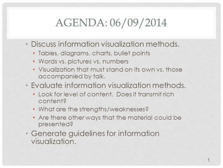 AGENDA: 06/09/2014 Discuss information visualization methods. Tables, diagrams, charts, bullet points Words vs. pictures vs. numbers Visualization that.