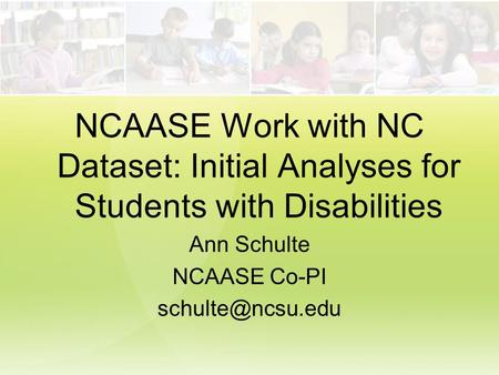 NCAASE Work with NC Dataset: Initial Analyses for Students with Disabilities Ann Schulte NCAASE Co-PI