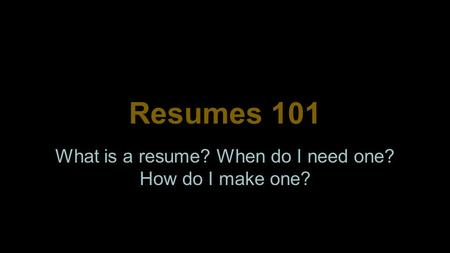 Resumes 101 What is a resume? When do I need one? How do I make one?