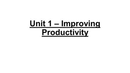 Unit 1 – Improving Productivity. 1.1Why did you use a computer? What other systems / resources could you have used? I use the computer to create a presentation.