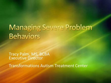 Tracy Palm, MS, BCBA Executive Director Transformations Autism Treatment Center.