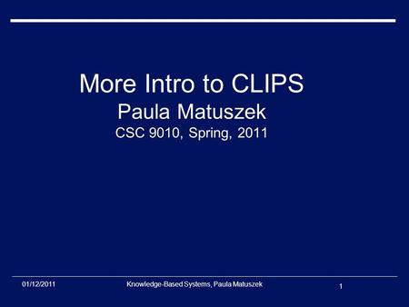 1 01/12/2011Knowledge-Based Systems, Paula Matuszek More Intro to CLIPS Paula Matuszek CSC 9010, Spring, 2011.