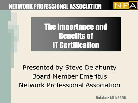The Importance and Benefits of IT Certification Presented by Steve Delahunty Board Member Emeritus Network Professional Association NETWORK PROFESSIONAL.