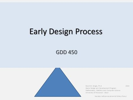 Early Design Process Brent M. Dingle, Ph.D. 2015 Game Design and Development Program Mathematics, Statistics and Computer Science University of Wisconsin.