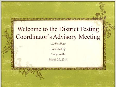 Welcome to the District Testing Coordinator's Advisory Meeting Presented by Lindy Avila March 20, 2014.