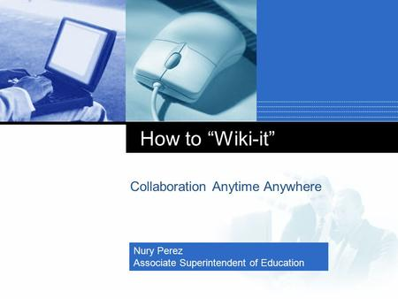 "Company LOGO How to ""Wiki-it"" Collaboration Anytime Anywhere Nury Perez Associate Superintendent of Education."