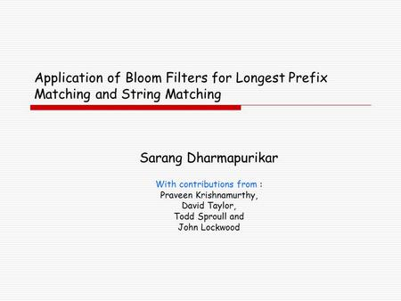 Application of Bloom Filters for Longest Prefix Matching and String Matching Sarang Dharmapurikar With contributions from : Praveen Krishnamurthy, David.