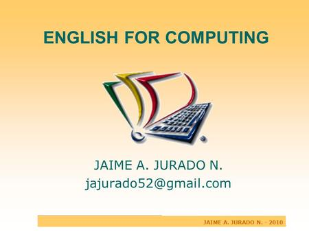 ENGLISH FOR COMPUTING JAIME A. JURADO N. JAIME A. JURADO N. - 2010.