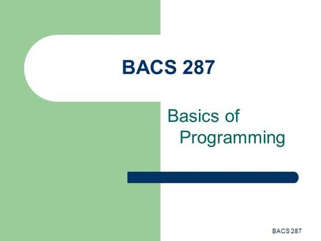"BACS 287 Basics of Programming. BACS 287 History of Computers Early ""computers"" mechanized the calculation process Charles Babbage designed the analytical."