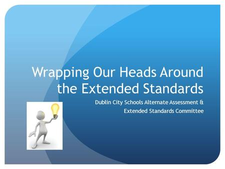 Wrapping Our Heads Around the Extended Standards Dublin City Schools Alternate Assessment & Extended Standards Committee.