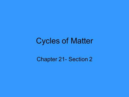 Cycles of Matter Chapter 21- Section 2.