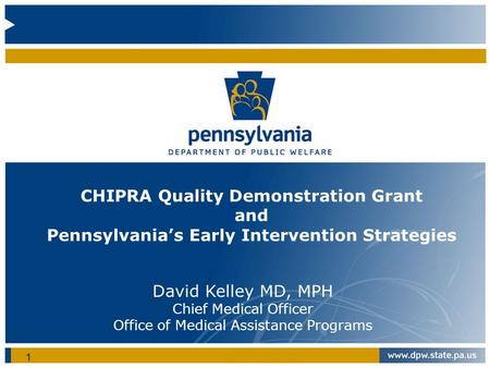 CHIPRA Quality Demonstration Grant and Pennsylvania's Early Intervention Strategies David Kelley MD, MPH Chief Medical Officer Office of Medical Assistance.