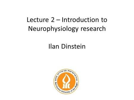 Lecture 2 – Introduction to Neurophysiology research Ilan Dinstein.