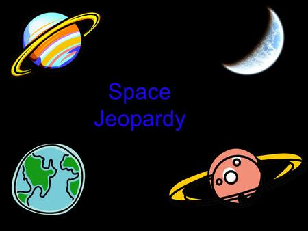 Space Jeopardy. Our Solar System Earth's Motion in Space Bouncing Light The Sun and its Shadows The Moon 10 pt 20 pt 30 pt 40 pt 50 pt Bonus #1 Bonus.