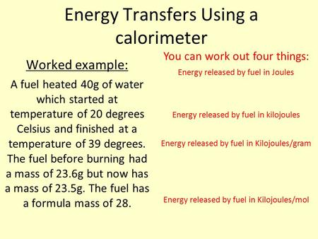 Energy Transfers Using a calorimeter Worked example: A fuel heated 40g of water which started at temperature of 20 degrees Celsius and finished at a temperature.