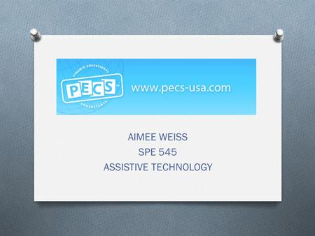 AIMEE WEISS SPE 545 ASSISTIVE TECHNOLOGY. O P icture O E xchange O C ommunication O S ystem.