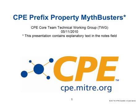 © 2010 The MITRE Corporation. All rights reserved CPE Prefix Property MythBusters* CPE Core Team Technical Working Group (TWG) 05/11/2010 * This presentation.